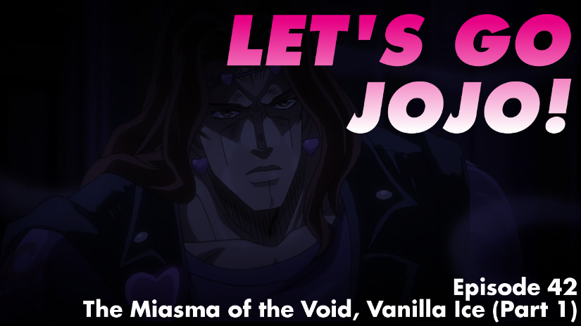 Let's Go JoJo! Episode 42 – The Miasma of the Void, Vanilla Ice (Part 1)