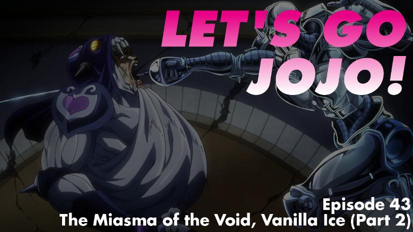 Let's Go JoJo! Episode 43 – The Miasma of the Void, Vanilla Ice (Part 2)